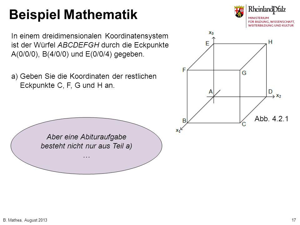 B. Mathea, August 201317 Beispiel Mathematik In einem dreidimensionalen Koordinatensystem ist der Würfel ABCDEFGH durch die Eckpunkte A(0/0/0), B(4/0/