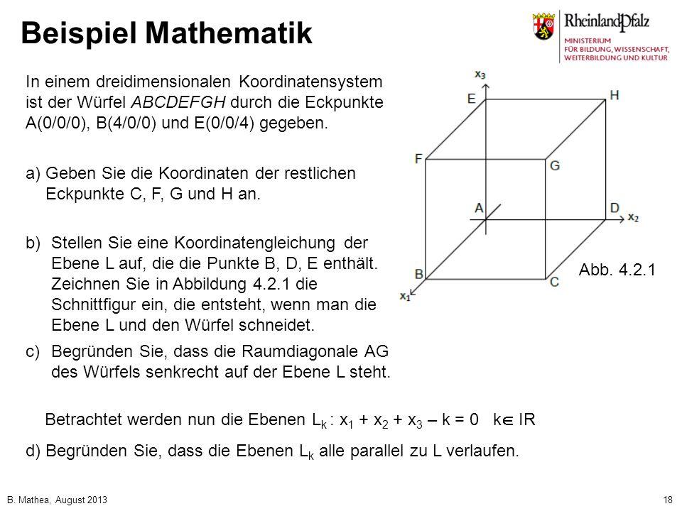 B. Mathea, August 201318 Beispiel Mathematik In einem dreidimensionalen Koordinatensystem ist der Würfel ABCDEFGH durch die Eckpunkte A(0/0/0), B(4/0/