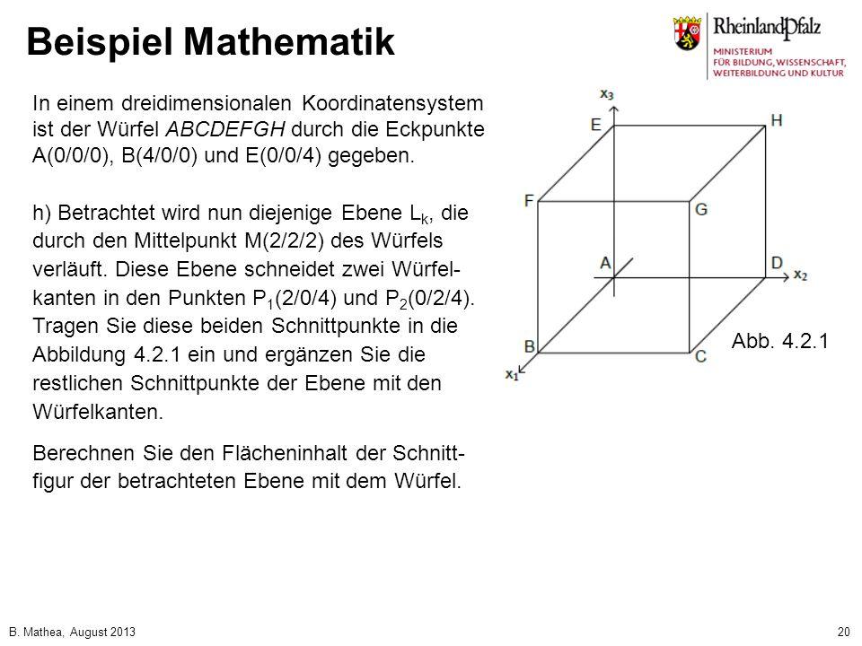 B. Mathea, August 201320 Beispiel Mathematik In einem dreidimensionalen Koordinatensystem ist der Würfel ABCDEFGH durch die Eckpunkte A(0/0/0), B(4/0/