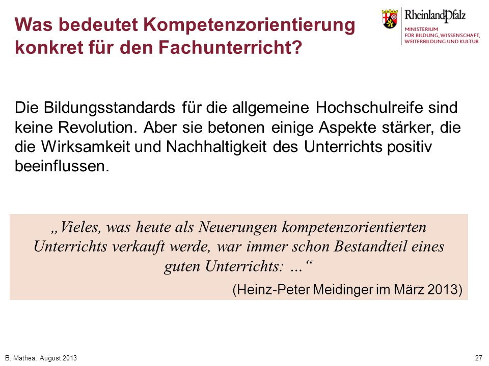 B. Mathea, August 201327 Die Bildungsstandards für die allgemeine Hochschulreife sind keine Revolution. Aber sie betonen einige Aspekte stärker, die d