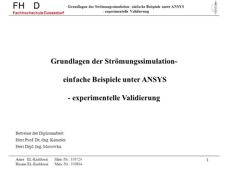 12 FH D Fachhochschule Düsseldorf Grundlagen der Strömungssimulation- einfache Beispiele unter ANSYS - experimentelle Validierung Amre EL-Kaddousi Matr.-Nr.: 350724 Husam EL-Kaddousi Matr.-Nr.: 350804 Anzahl Knoten y-Richtung x-Richtung Anzahl Iterationen Space Ratio 4.72% 4.71% 3.78% 15.36% 1.36% 1.99% 0.8% 0.5% 0.35% 0.13%