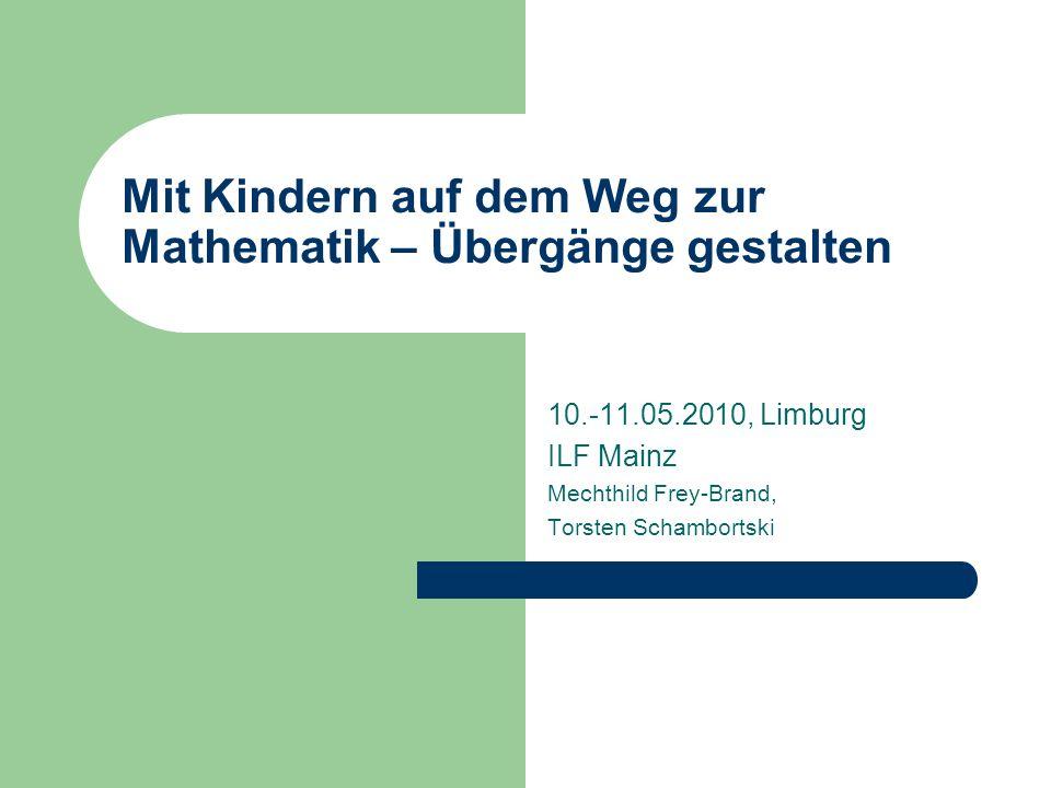 Mit Kindern auf dem Weg zur Mathematik – Übergänge gestalten 10.-11.05.2010, Limburg ILF Mainz Mechthild Frey-Brand, Torsten Schambortski