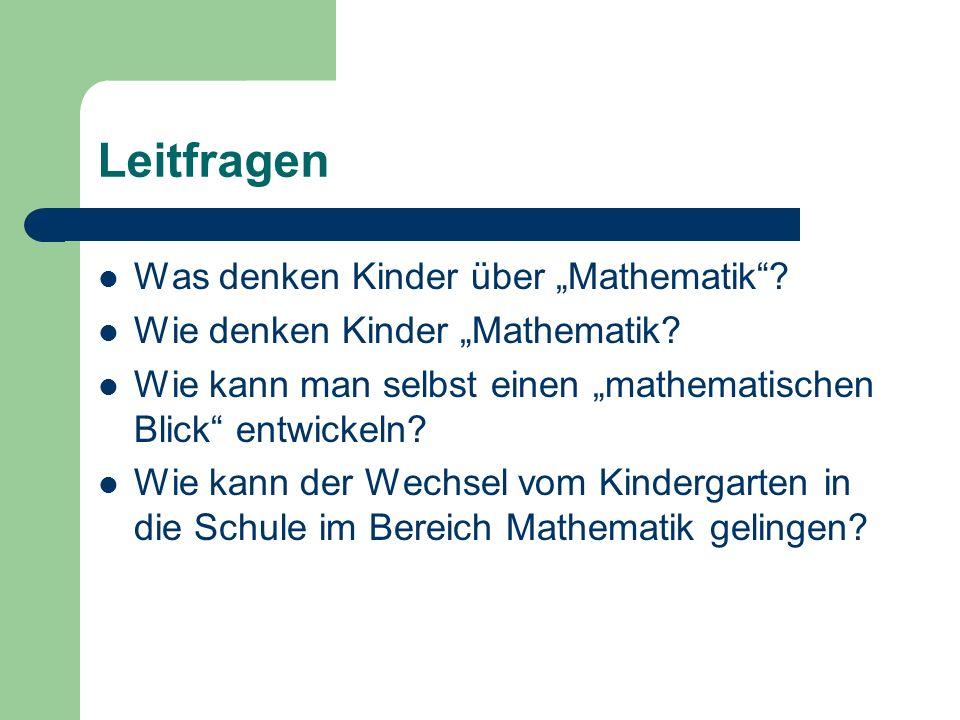 Leitfragen Was denken Kinder über Mathematik? Wie denken Kinder Mathematik? Wie kann man selbst einen mathematischen Blick entwickeln? Wie kann der We