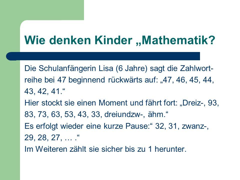 Wie denken Kinder Mathematik? Die Schulanfängerin Lisa (6 Jahre) sagt die Zahlwort- reihe bei 47 beginnend rückwärts auf: 47, 46, 45, 44, 43, 42, 41.