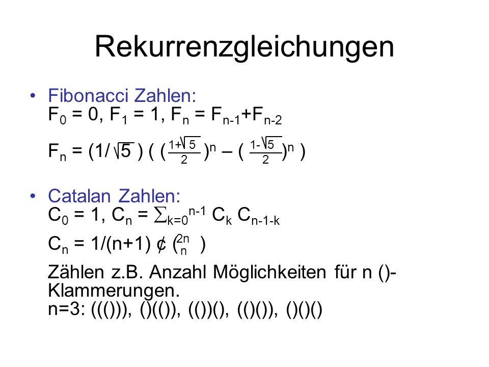 Rekurrenzgleichungen Fibonacci Zahlen: F 0 = 0, F 1 = 1, F n = F n-1 +F n-2 F n = (1/ 5 ) ( ( ) n – ( ) n ) Catalan Zahlen: C 0 = 1, C n = k=0 n-1 C k