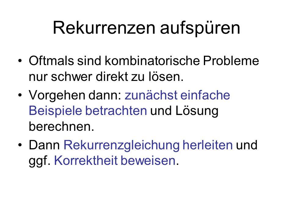 Rekurrenzen aufspüren Oftmals sind kombinatorische Probleme nur schwer direkt zu lösen. Vorgehen dann: zunächst einfache Beispiele betrachten und Lösu