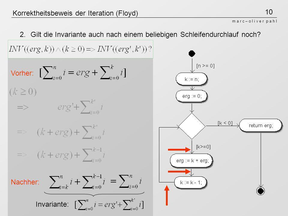 10 m a r c – o l i v e r p a h l Korrektheitsbeweis der Iteration (Floyd) Invariante: 2. Gilt die Invariante auch nach einem beliebigen Schleifendurch