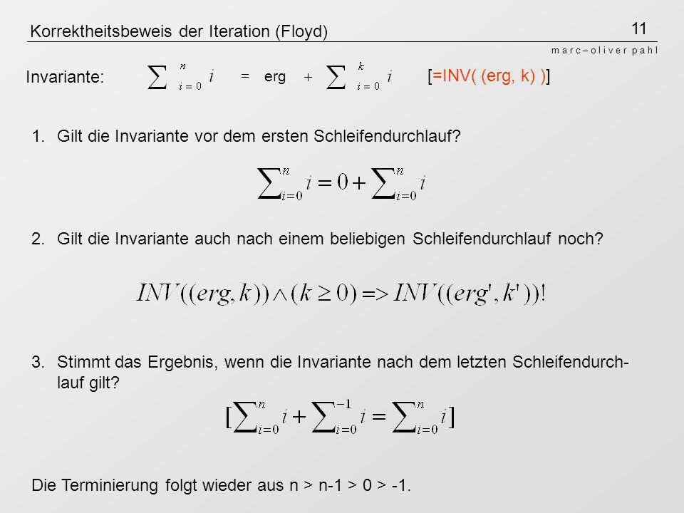 11 m a r c – o l i v e r p a h l Korrektheitsbeweis der Iteration (Floyd) erg Invariante: 1.Gilt die Invariante vor dem ersten Schleifendurchlauf? 2.G