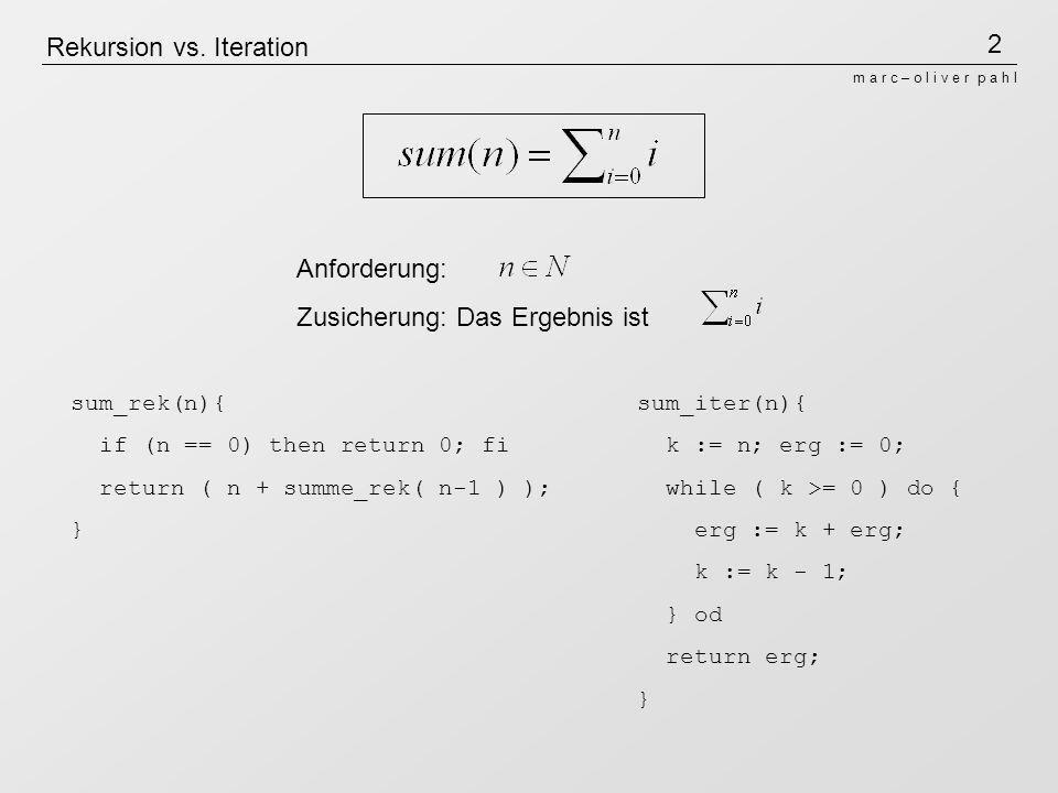 3 m a r c – o l i v e r p a h l Ablauf der Rekursion sum_rek(n){ if (n == 0) then return 0; fi return ( n + summe_rek( n-1 ) ); } Betrachten wir den Ablauf der Rekursion bei Eingabe n=3: sum_rek( 3 )=> return ( 3 + sum_rek( 2 ) ) => return ( 3 + (return ( 2 + sum_rek( 1 ) ) ) ) => return ( 3 + (return ( 2 + (return (1 + sum_rek( 0 ) ) ) ) ) ) => return ( 3 + (return ( 2 + (return (1 + (return 0) ) ) ) ) ) => return ( 3 + (return ( 2 + (return (1 + 0 ) ) ) ) ) => return ( 3 + (return ( 2 + 1 ) ) ) => return ( 3 + 3 ) => 6 return: In Folge eines Aufrufs des return- statements wird der Rest des Codes nicht mehr ausgeführt.