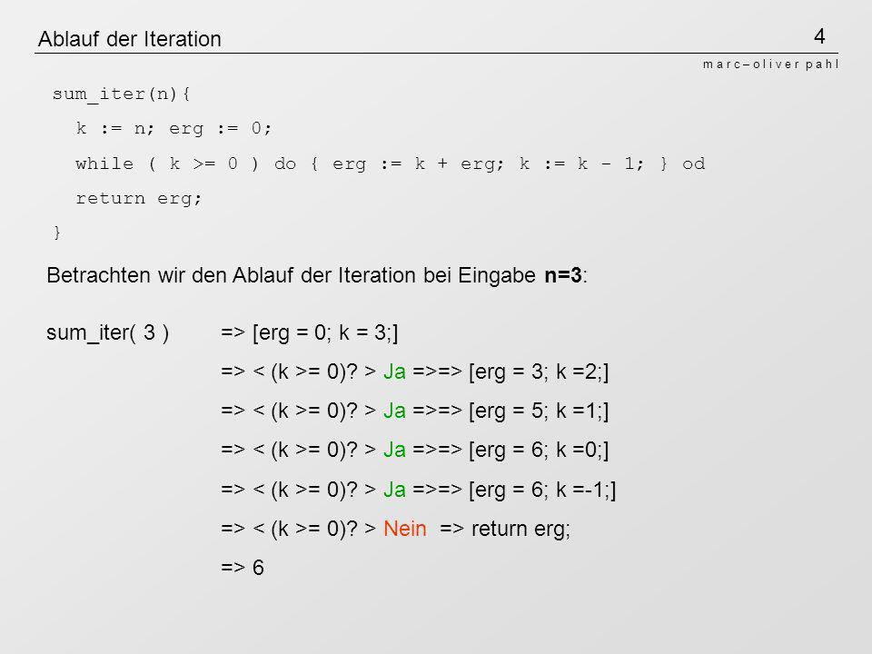 4 m a r c – o l i v e r p a h l Ablauf der Iteration Betrachten wir den Ablauf der Iteration bei Eingabe n=3: sum_iter( 3 )=> [erg = 0; k = 3;] => = 0