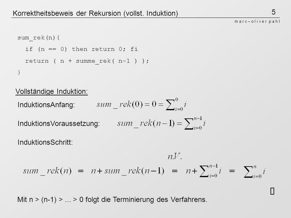 5 m a r c – o l i v e r p a h l Korrektheitsbeweis der Rekursion (vollst. Induktion) sum_rek(n){ if (n == 0) then return 0; fi return ( n + summe_rek(