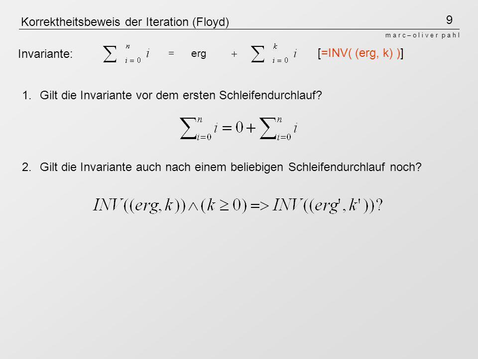 9 m a r c – o l i v e r p a h l Korrektheitsbeweis der Iteration (Floyd) erg Invariante: 1.Gilt die Invariante vor dem ersten Schleifendurchlauf? 2.Gi