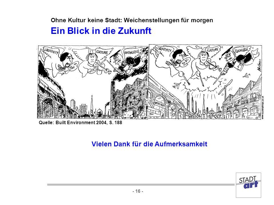 - 16 - Vielen Dank für die Aufmerksamkeit Quelle: Built Environment 2004, S. 188 Ohne Kultur keine Stadt: Weichenstellungen für morgen Ein Blick in di
