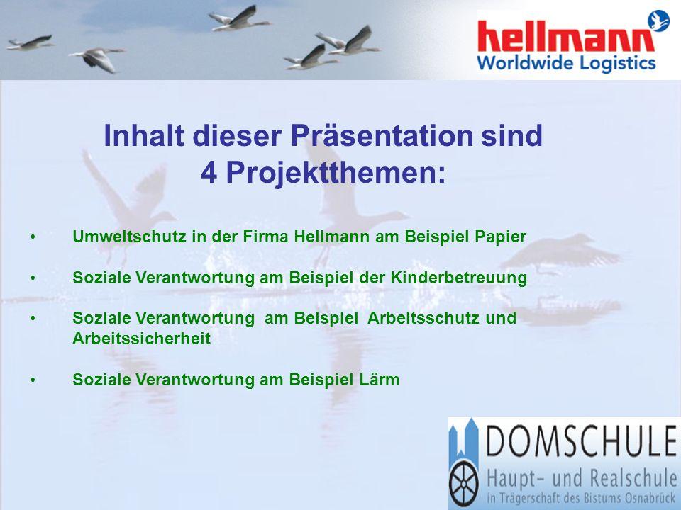 Inhalt dieser Präsentation sind 4 Projektthemen: Umweltschutz in der Firma Hellmann am Beispiel Papier Soziale Verantwortung am Beispiel der Kinderbetreuung Soziale Verantwortung am Beispiel Arbeitsschutz und Arbeitssicherheit Soziale Verantwortung am Beispiel Lärm