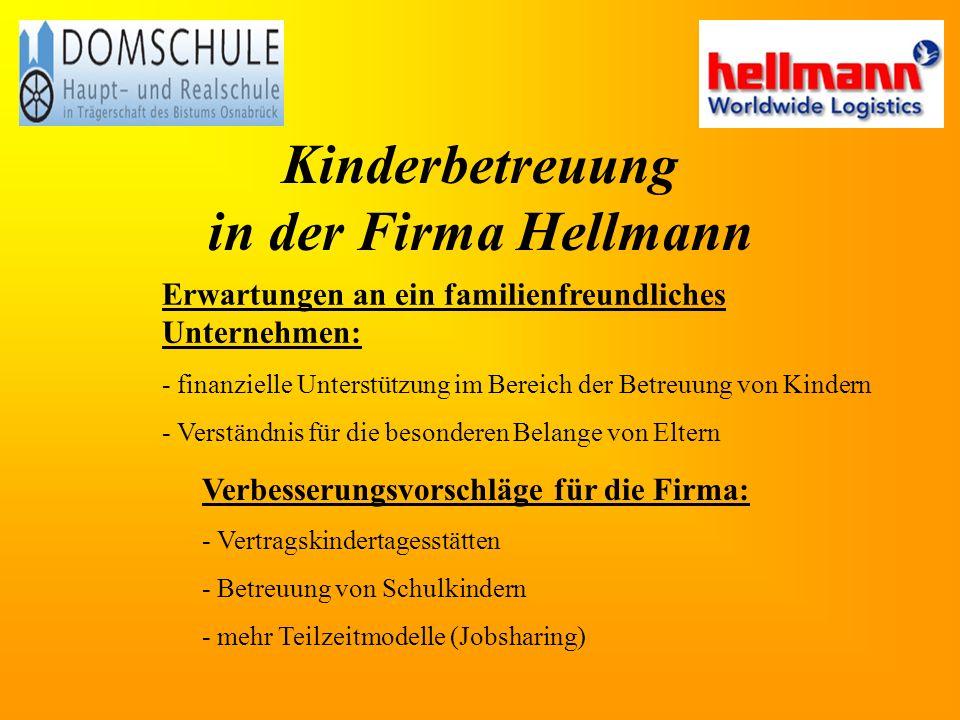 Kinderbetreuung in der Firma Hellmann Erwartungen an ein familienfreundliches Unternehmen: - finanzielle Unterstützung im Bereich der Betreuung von Kindern - Verständnis für die besonderen Belange von Eltern Verbesserungsvorschläge für die Firma: - Vertragskindertagesstätten - Betreuung von Schulkindern - mehr Teilzeitmodelle (Jobsharing)