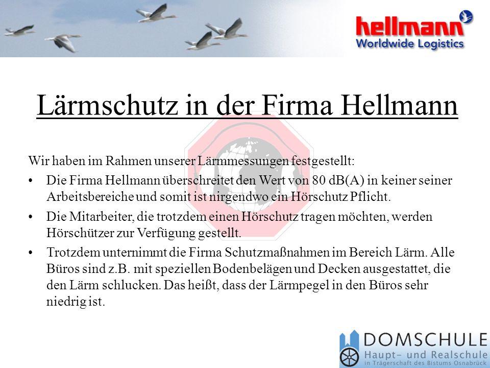 Wir haben im Rahmen unserer Lärmmessungen festgestellt: Die Firma Hellmann überschreitet den Wert von 80 dB(A) in keiner seiner Arbeitsbereiche und somit ist nirgendwo ein Hörschutz Pflicht.