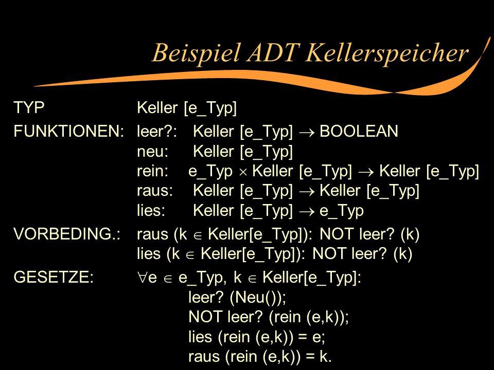 Beispiel ADT Kellerspeicher TYPKeller [e_Typ] FUNKTIONEN:leer?: Keller [e_Typ] BOOLEAN neu: Keller [e_Typ] rein:e_Typ Keller [e_Typ] Keller [e_Typ] ra