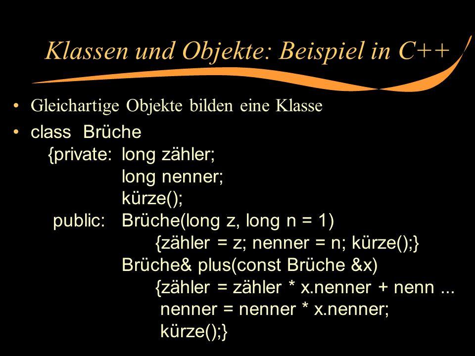 Klassen und Objekte: Beispiel in C++ Gleichartige Objekte bilden eine Klasse class Brüche {private:long zähler; long nenner; kürze(); public:Brüche(lo
