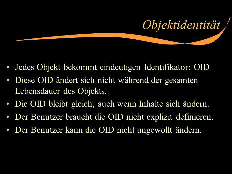 Objektidentität Jedes Objekt bekommt eindeutigen Identifikator: OID Diese OID ändert sich nicht während der gesamten Lebensdauer des Objekts. Die OID