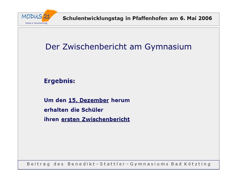 Schulentwicklungstag in Pfaffenhofen am 6. Mai 2006 Der Zwischenbericht am Gymnasium Ergebnis: Um den 15. Dezember herum erhalten die Schüler ihren er