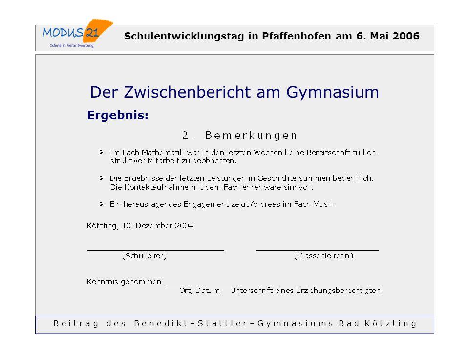Schulentwicklungstag in Pfaffenhofen am 6. Mai 2006 Der Zwischenbericht am Gymnasium Ergebnis: B e i t r a g d e s B e n e d i k t – S t a t t l e r –
