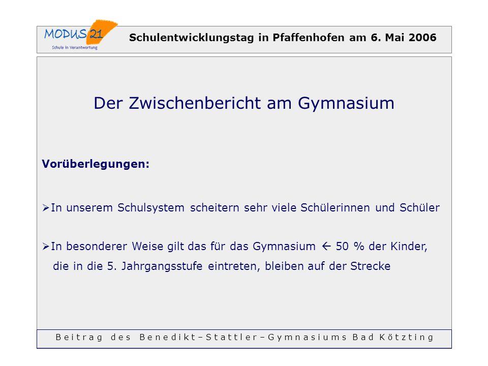 Schulentwicklungstag in Pfaffenhofen am 6. Mai 2006 Der Zwischenbericht am Gymnasium Vorüberlegungen: In unserem Schulsystem scheitern sehr viele Schü