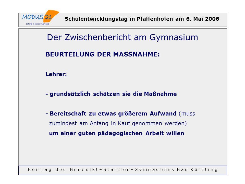 Schulentwicklungstag in Pfaffenhofen am 6. Mai 2006 Der Zwischenbericht am Gymnasium BEURTEILUNG DER MASSNAHME: Lehrer: - grundsätzlich schätzen sie d