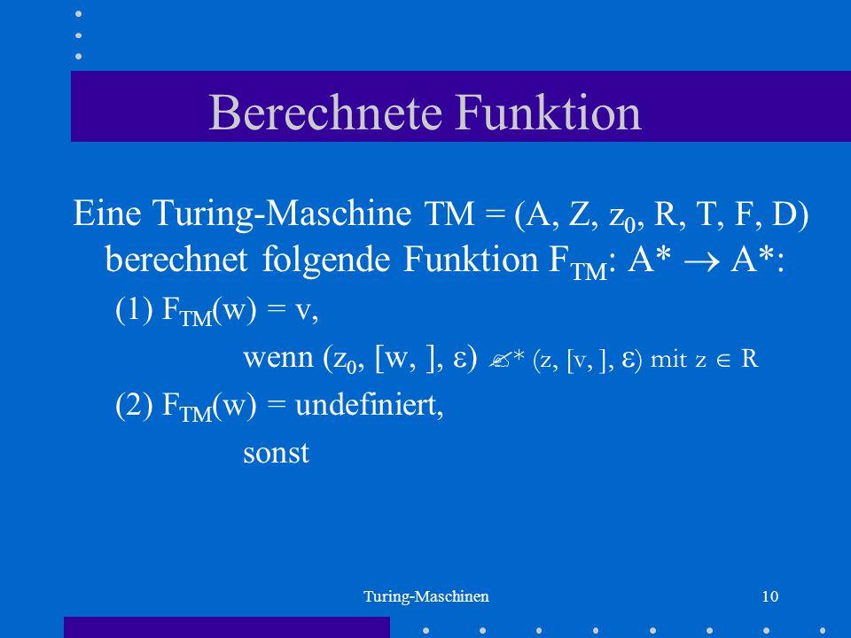 Turing-Maschinen10 Berechnete Funktion Eine Turing-Maschine TM = (A, Z, z 0, R, T, F, D) berechnet folgende Funktion F TM : A* A*: (1) F TM (w) = v, w