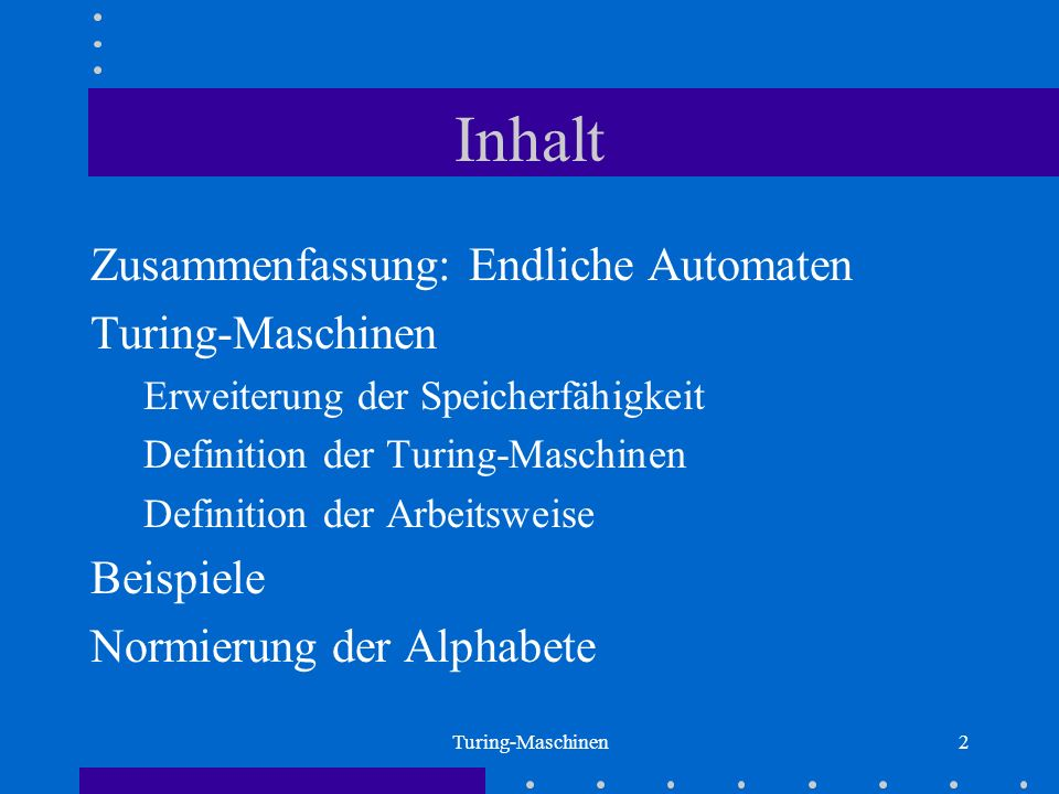 Turing-Maschinen2 Inhalt Zusammenfassung: Endliche Automaten Turing-Maschinen Erweiterung der Speicherfähigkeit Definition der Turing-Maschinen Defini