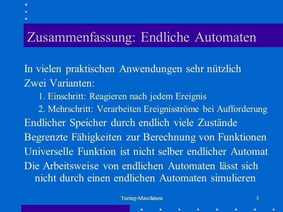 Turing-Maschinen3 Zusammenfassung: Endliche Automaten In vielen praktischen Anwendungen sehr nützlich Zwei Varianten: 1. Einschritt: Reagieren nach je