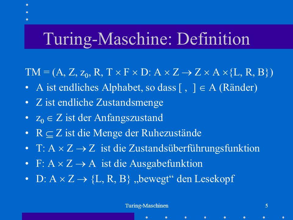 Turing-Maschinen5 Turing-Maschine: Definition TM = (A, Z, z 0, R, T F D: A Z Z A {L, R, B}) A ist endliches Alphabet, so dass [, ] A (Ränder) Z ist en