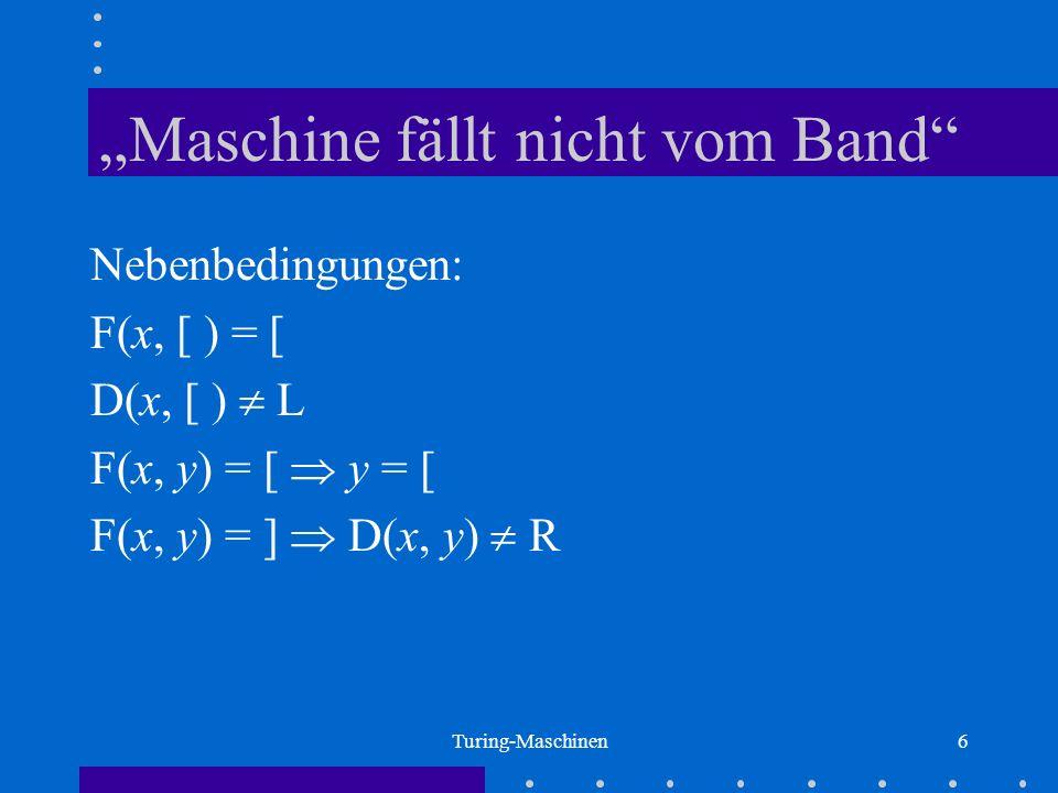 Turing-Maschinen6 Maschine fällt nicht vom Band Nebenbedingungen: F(x, [ ) = [ D(x, [ ) L F(x, y) = [ y = [ F(x, y) = ] D(x, y) R