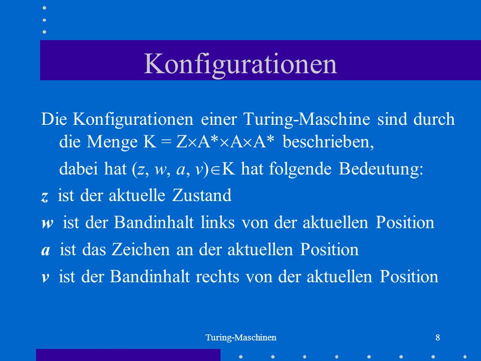 Turing-Maschinen8 Konfigurationen Die Konfigurationen einer Turing-Maschine sind durch die Menge K = Z A* A A* beschrieben, dabei hat (z, w, a, v) K h