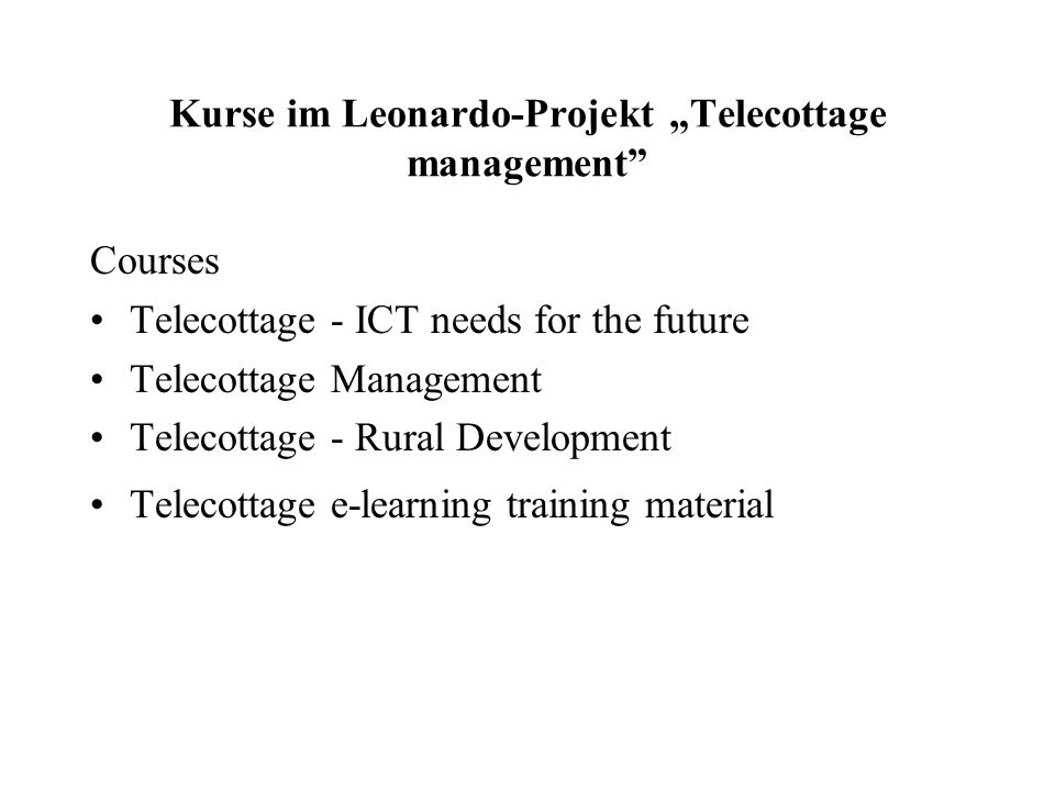 Kurse im Leonardo-Projekt Telecottage management Courses Telecottage - ICT needs for the future Telecottage Management Telecottage - Rural Development Telecottage e-learning training material