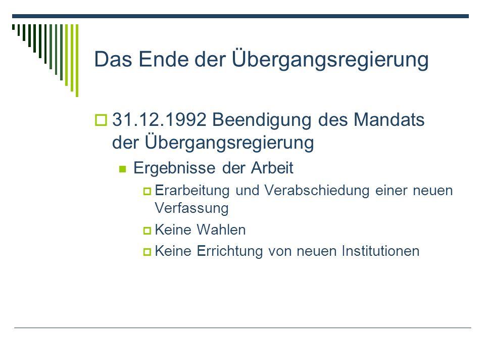 Das Ende der Übergangsregierung 31.12.1992 Beendigung des Mandats der Übergangsregierung Ergebnisse der Arbeit Erarbeitung und Verabschiedung einer neuen Verfassung Keine Wahlen Keine Errichtung von neuen Institutionen