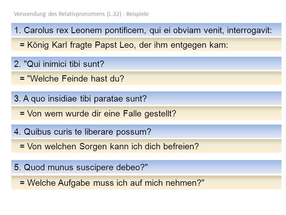 Verwendung des Relativpronomens (L.32) - Beispiele 1. Carolus rex Leonem pontificem, qui ei obviam venit, interrogavit: =