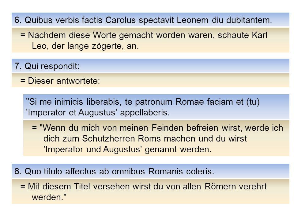 = Nachdem diese Worte gemacht worden waren, schaute Karl Leo, der lange zögerte, an. 6. Quibus verbis factis Carolus spectavit Leonem diu dubitantem.