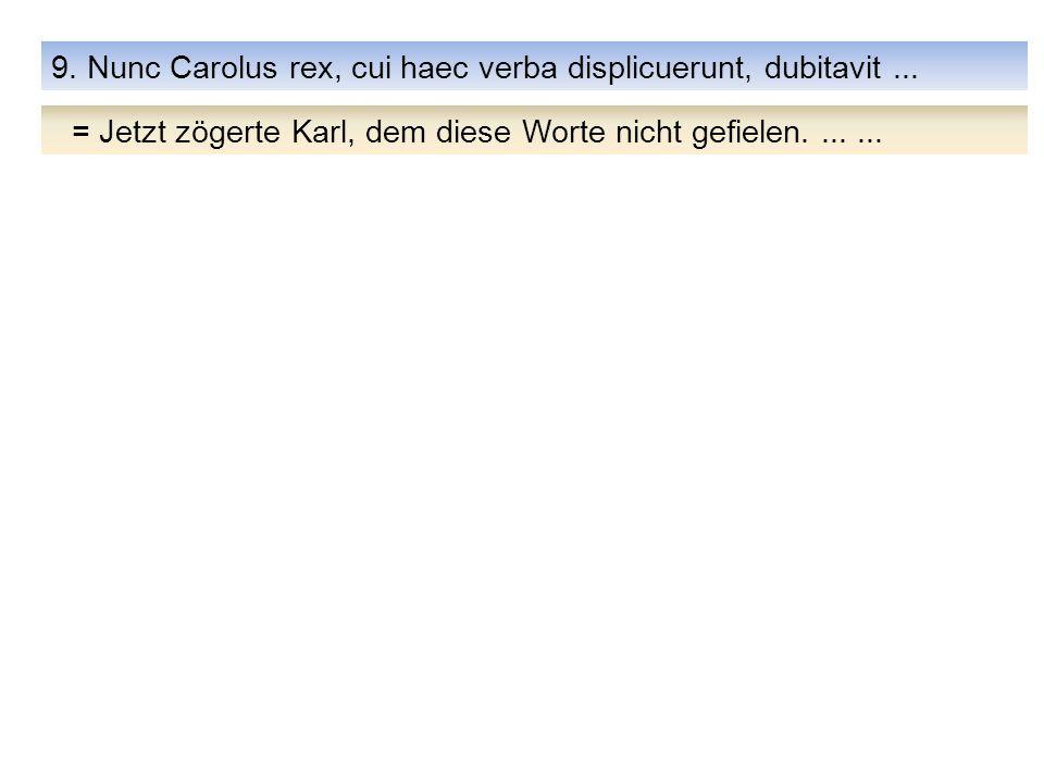 9. Nunc Carolus rex, cui haec verba displicuerunt, dubitavit... = Jetzt zögerte Karl, dem diese Worte nicht gefielen.......