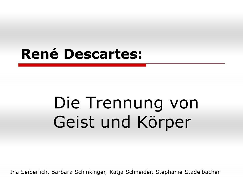 René Descartes: Die Trennung von Geist und Körper Ina Seiberlich, Barbara Schinkinger, Katja Schneider, Stephanie Stadelbacher