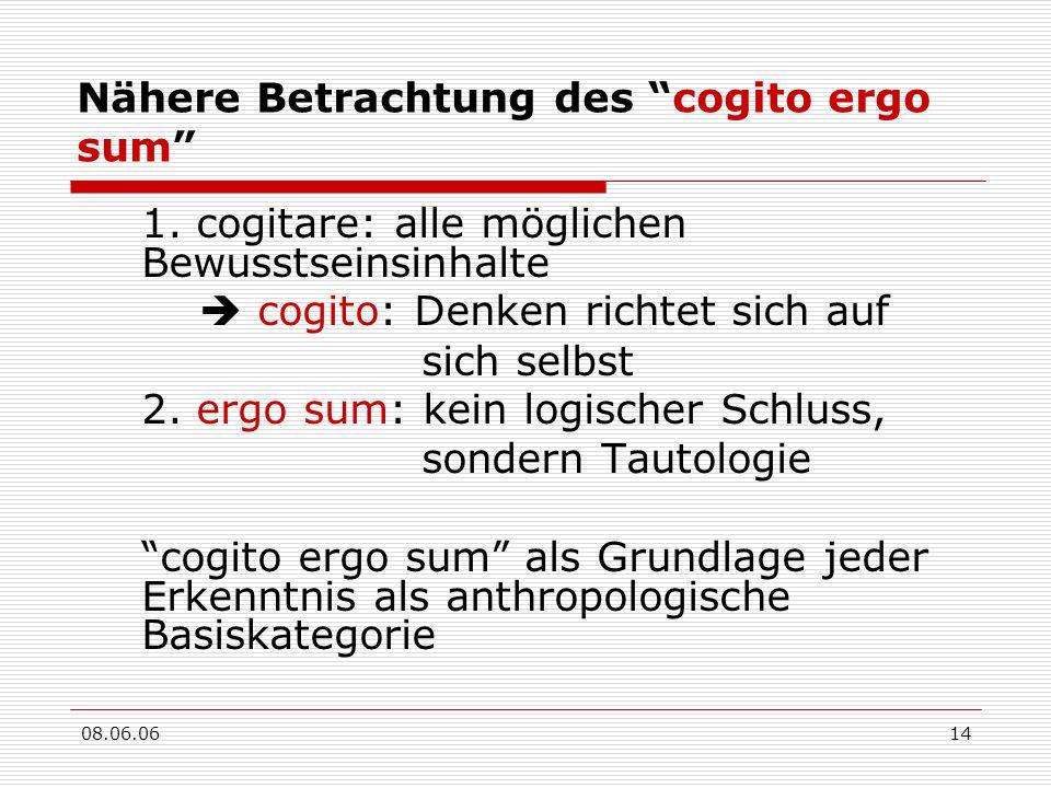 08.06.0614 Nähere Betrachtung des cogito ergo sum 1. cogitare: alle möglichen Bewusstseinsinhalte cogito: Denken richtet sich auf sich selbst 2. ergo