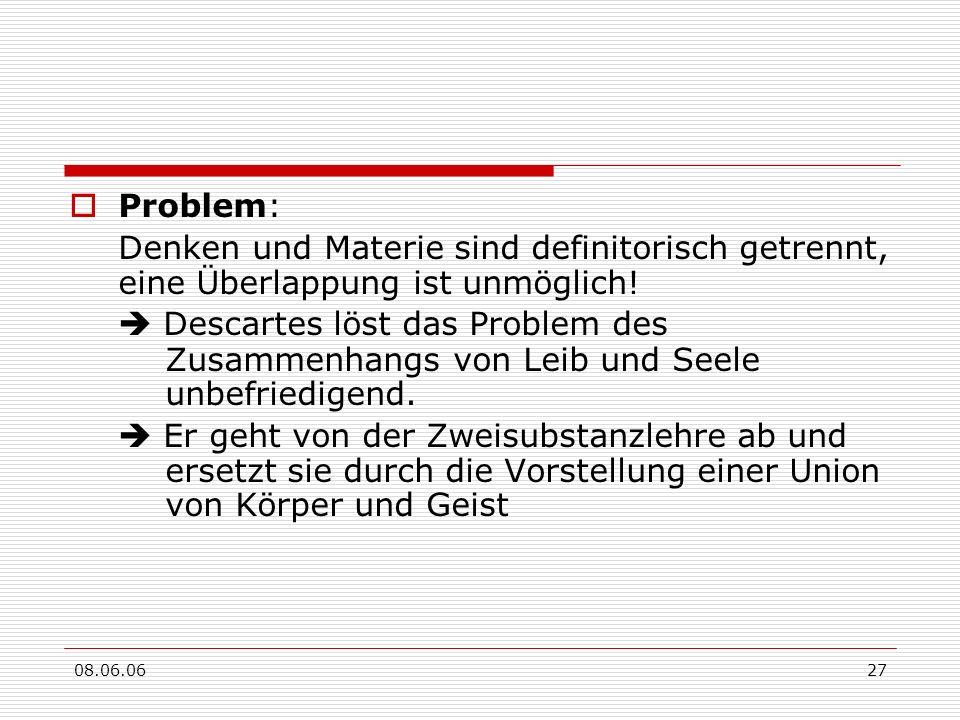 08.06.0627 Problem: Denken und Materie sind definitorisch getrennt, eine Überlappung ist unmöglich! Descartes löst das Problem des Zusammenhangs von L