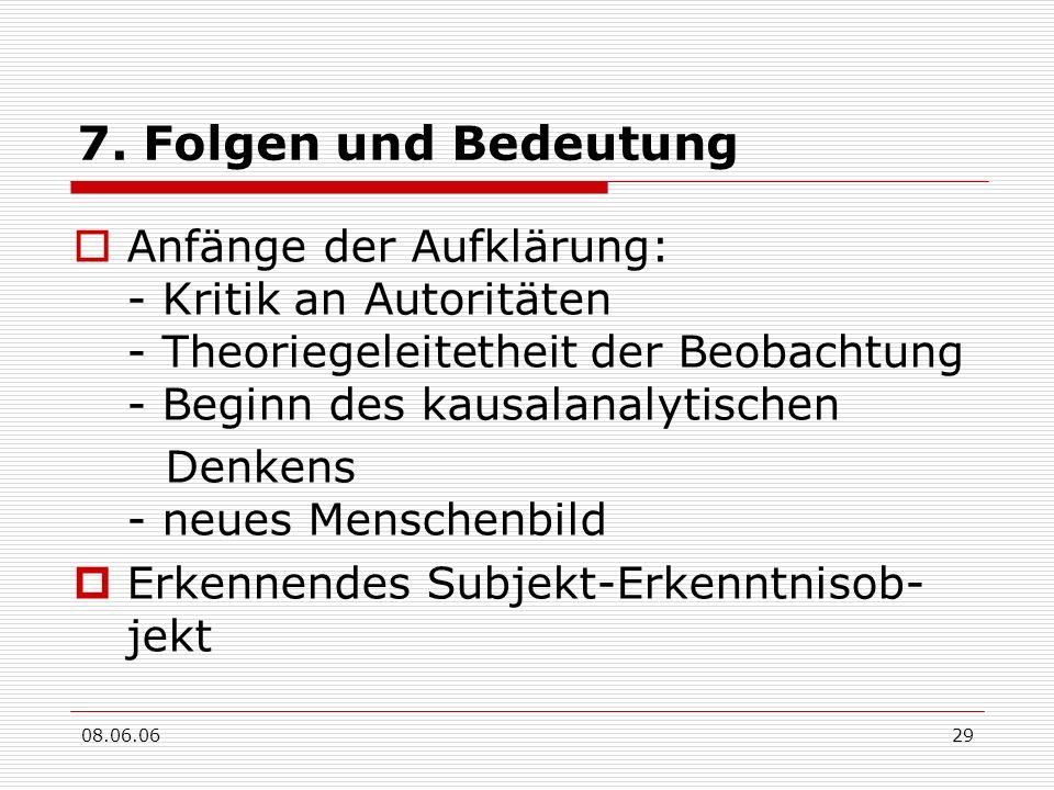 08.06.0629 7. Folgen und Bedeutung Anfänge der Aufklärung: - Kritik an Autoritäten - Theoriegeleitetheit der Beobachtung - Beginn des kausalanalytisch