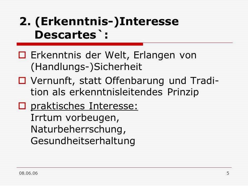08.06.065 2. (Erkenntnis-)Interesse Descartes`: Erkenntnis der Welt, Erlangen von (Handlungs-)Sicherheit Vernunft, statt Offenbarung und Tradi- tion a