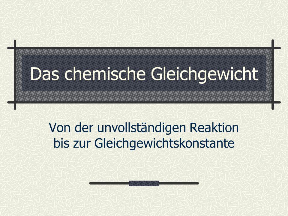 Das chemische Gleichgewicht Von der unvollständigen Reaktion bis zur Gleichgewichtskonstante
