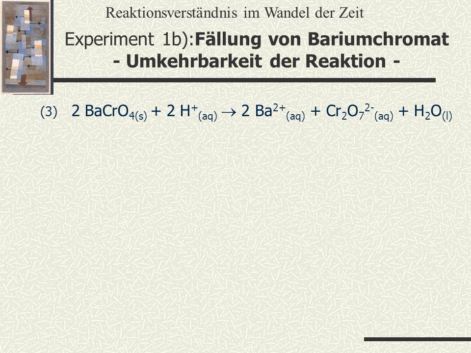 (3) 2 BaCrO 4(s) + 2 H + (aq) 2 Ba 2+ (aq) + Cr 2 O 7 2- (aq) + H 2 O (l) Reaktionsverständnis im Wandel der Zeit Experiment 1b):Fällung von Bariumchr