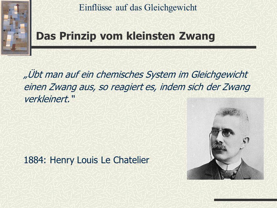 Das Prinzip vom kleinsten Zwang Übt man auf ein chemisches System im Gleichgewicht einen Zwang aus, so reagiert es, indem sich der Zwang verkleinert.