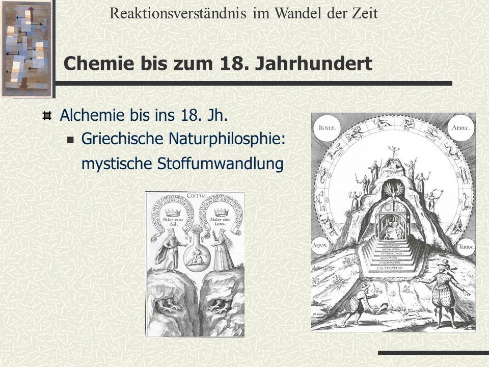 Chemie bis zum 18. Jahrhundert Alchemie bis ins 18. Jh. Griechische Naturphilosphie: mystische Stoffumwandlung Reaktionsverständnis im Wandel der Zeit