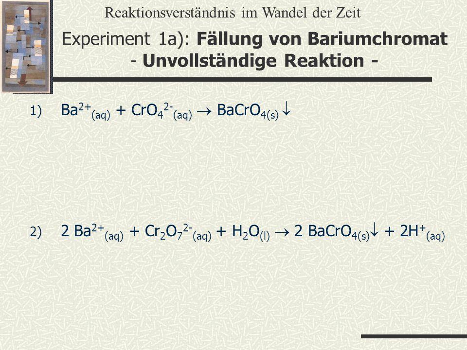 Experiment 1a): Fällung von Bariumchromat - Unvollständige Reaktion - 1) Ba 2+ (aq) + CrO 4 2- (aq) BaCrO 4(s) 2) 2 Ba 2+ (aq) + Cr 2 O 7 2- (aq) + H