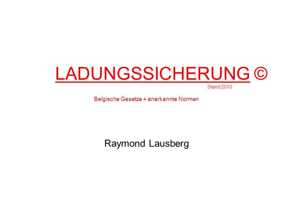 LADUNGSSICHERUNG © Stand 2010 Belgische Gesetze + anerkannte Normen Raymond Lausberg