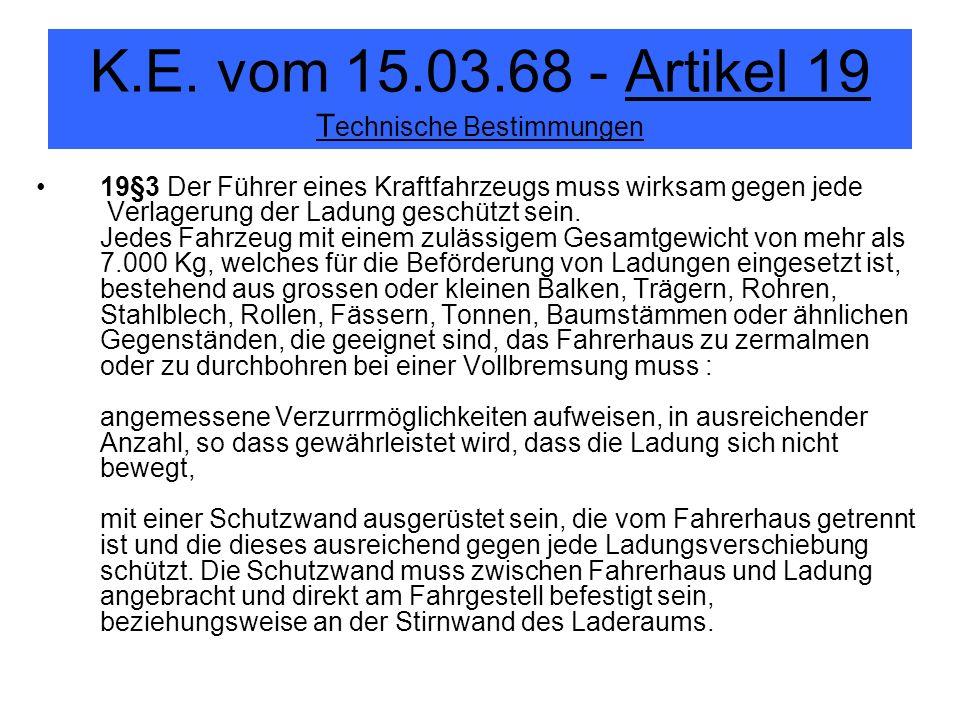 K.E. vom 15.03.68 - Artikel 19 T echnische Bestimmungen 19§3 Der Führer eines Kraftfahrzeugs muss wirksam gegen jede Verlagerung der Ladung geschützt